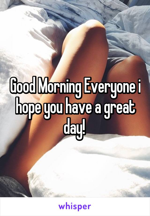 Good Morning Everyone i hope you have a great day!