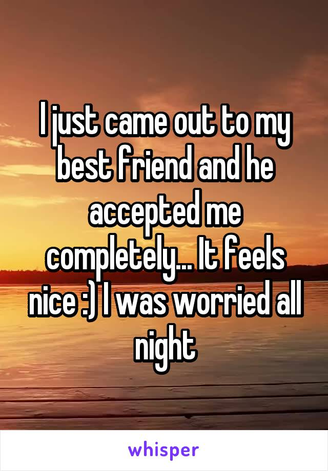 I just came out to my best friend and he accepted me completely... It feels nice :) I was worried all night