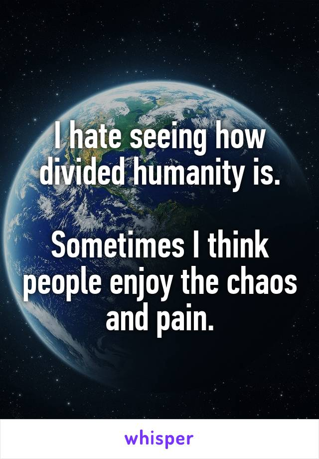 I hate seeing how divided humanity is.  Sometimes I think people enjoy the chaos and pain.