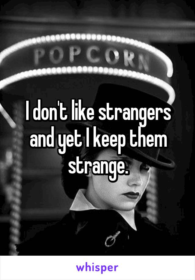 I don't like strangers and yet I keep them strange.