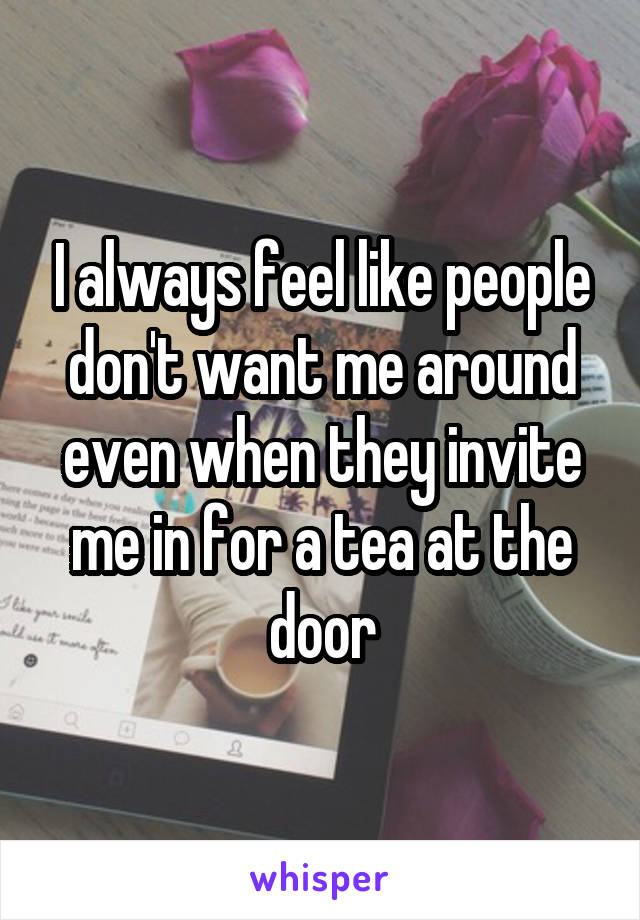 I always feel like people don't want me around even when they invite me in for a tea at the door