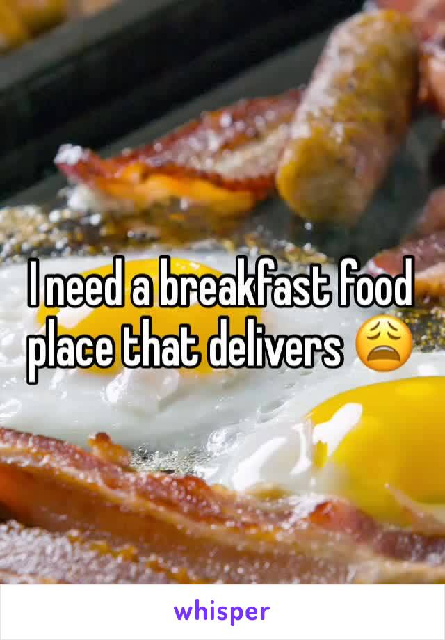 I need a breakfast food place that delivers 😩