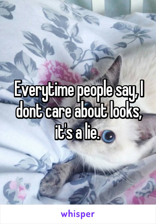 Everytime people say, I dont care about looks, it's a lie.