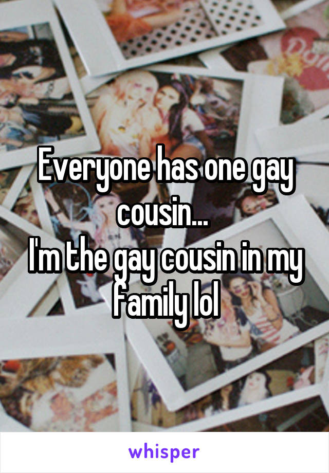 Everyone has one gay cousin...  I'm the gay cousin in my family lol