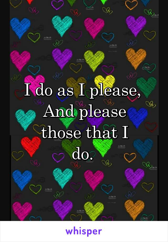 I do as I please,  And please those that I do.