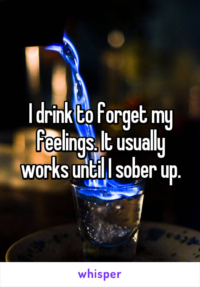 I drink to forget my feelings. It usually works until I sober up.