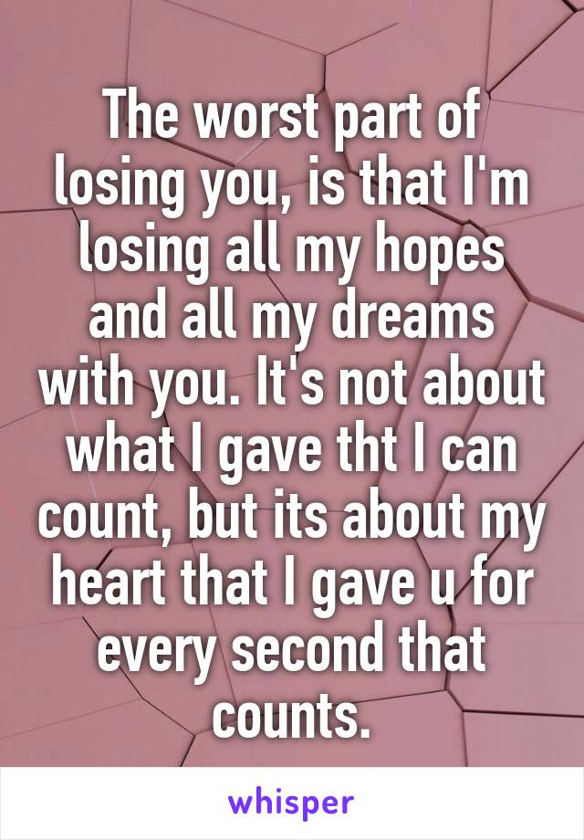 The worst part of losing you, is that I'm losing all my hopes and all my dreams with you. It's not about what I gave tht I can count, but its about my heart that I gave u for every second that counts.