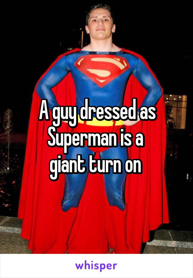 A guy dressed as Superman is a  giant turn on