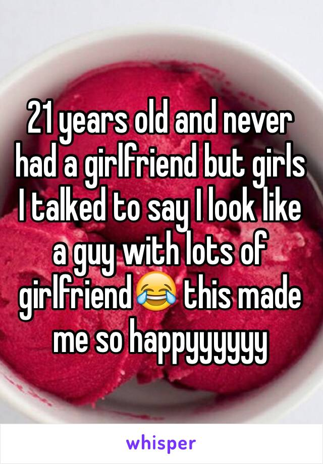 21 years old and never had a girlfriend but girls I talked to say I look like a guy with lots of girlfriend😂 this made me so happyyyyyy