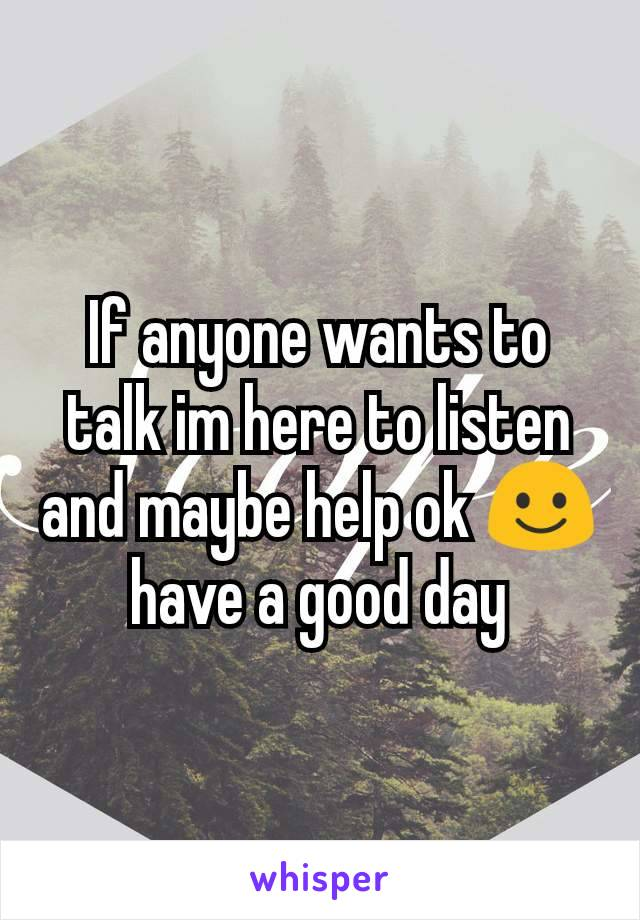 If anyone wants to talk im here to listen and maybe help ok ☺ have a good day