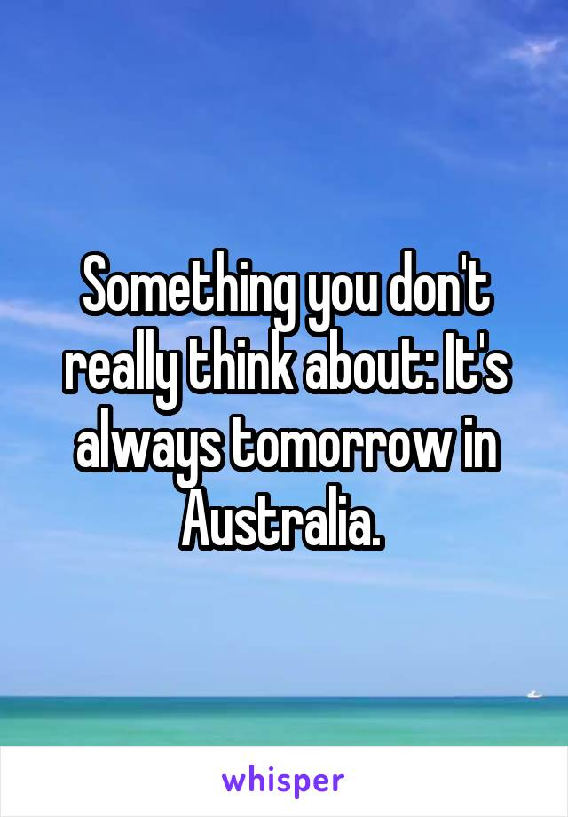 Something you don't really think about: It's always tomorrow in Australia.
