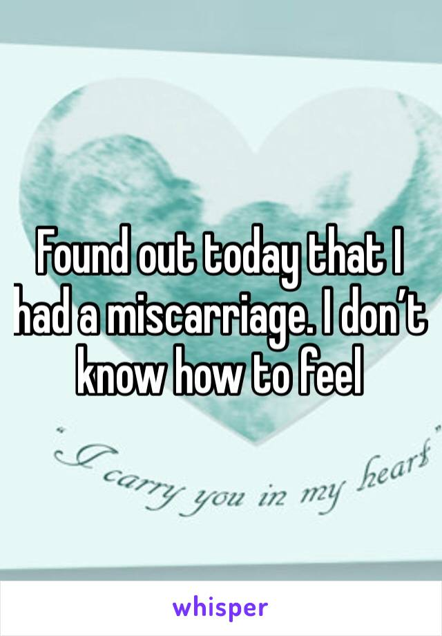 Found out today that I had a miscarriage. I don't know how to feel