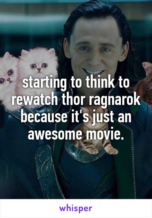 starting to think to rewatch thor ragnarok because it's just an awesome movie.