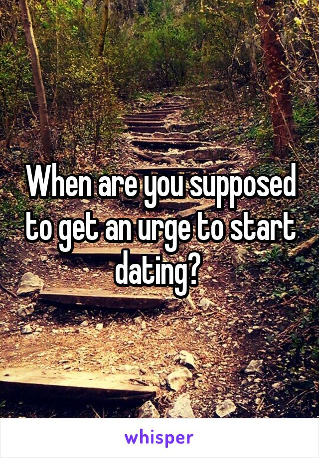 When are you supposed to get an urge to start dating?