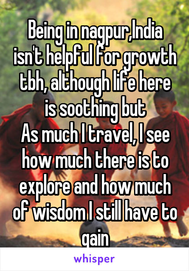 Being in nagpur,India isn't helpful for growth tbh, although life here is soothing but As much I travel, I see how much there is to explore and how much of wisdom I still have to gain