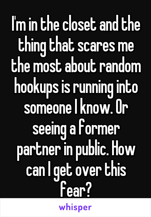 I'm in the closet and the thing that scares me the most about random hookups is running into someone I know. Or seeing a former partner in public. How can I get over this fear?