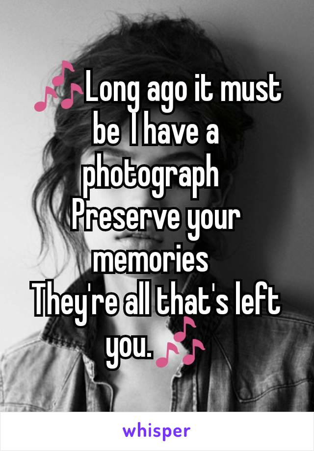 🎶Long ago it must be I have a photograph  Preserve your memories  They're all that's left you.🎶