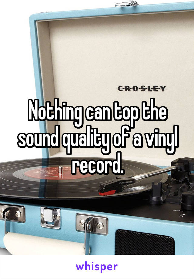 Nothing can top the sound quality of a vinyl record.