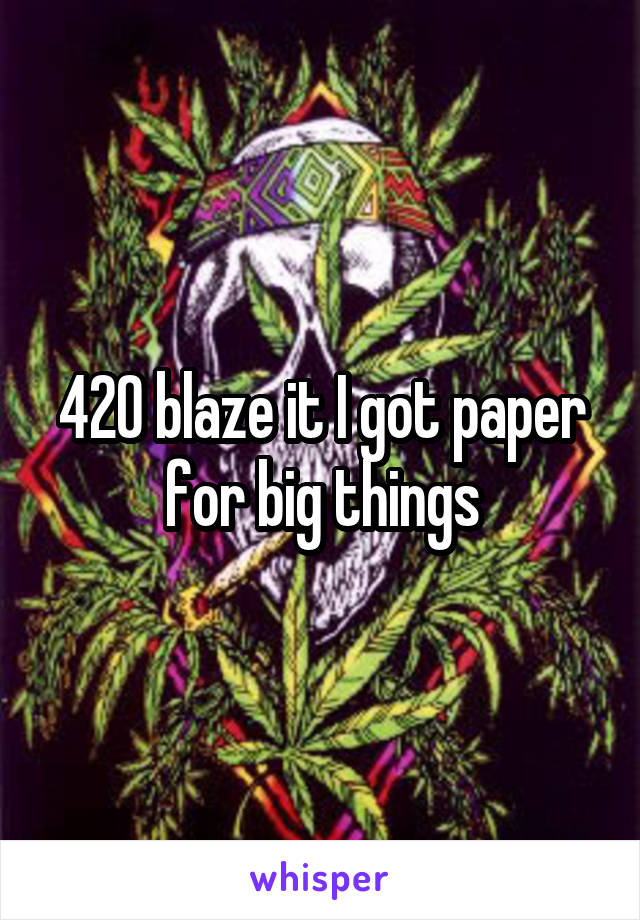 420 blaze it I got paper for big things
