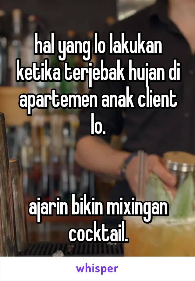 hal yang lo lakukan ketika terjebak hujan di apartemen anak client lo.   ajarin bikin mixingan cocktail.
