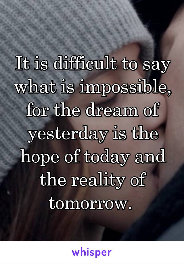 It is difficult to say what is impossible, for the dream of yesterday is the hope of today and the reality of tomorrow.