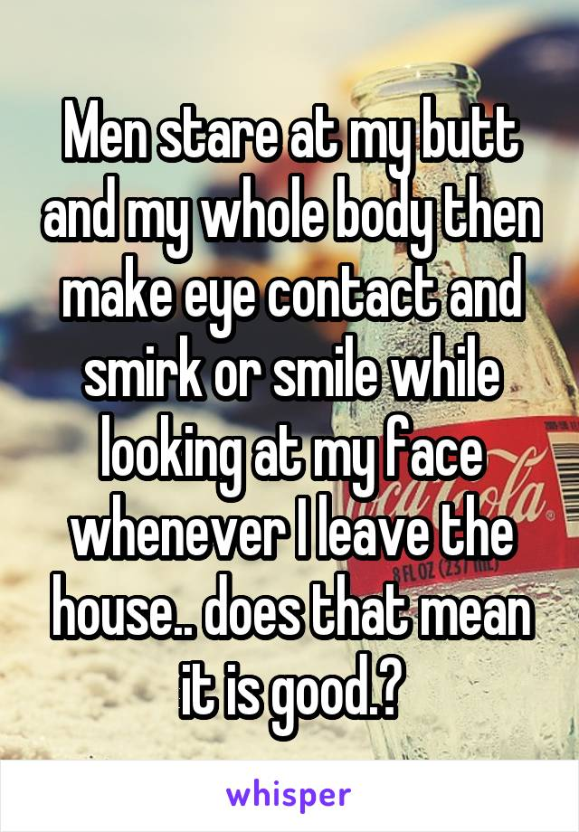 Men stare at my butt and my whole body then make eye contact and smirk or smile while looking at my face whenever I leave the house.. does that mean it is good.?