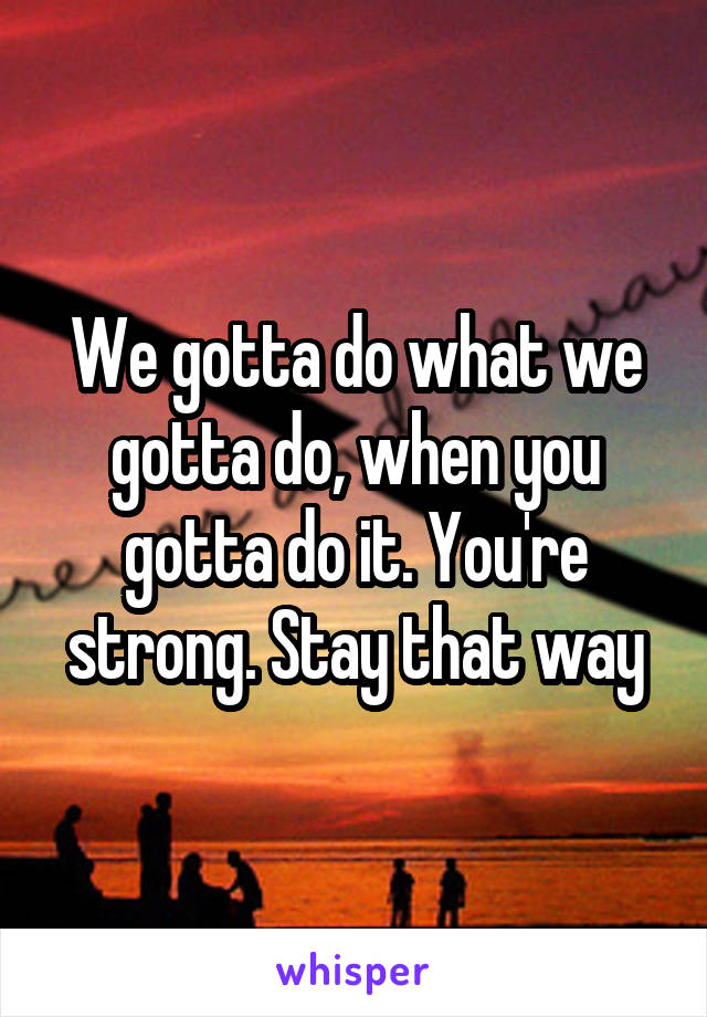 We gotta do what we gotta do, when you gotta do it. You're strong. Stay that way