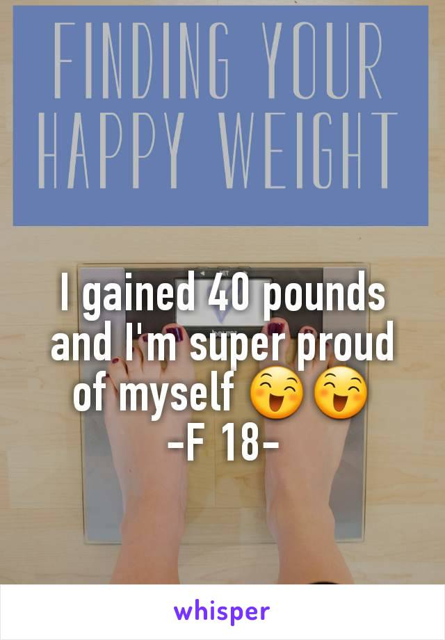 I gained 40 pounds and I'm super proud of myself 😄😄 -F 18-