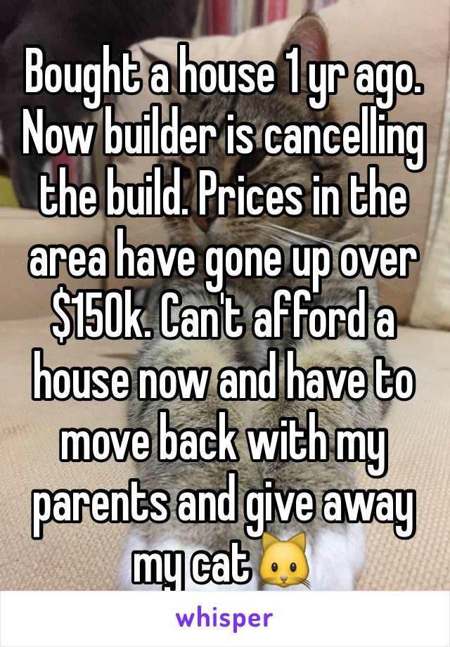 Bought a house 1 yr ago. Now builder is cancelling the build. Prices in the area have gone up over $150k. Can't afford a house now and have to move back with my parents and give away my cat🐱