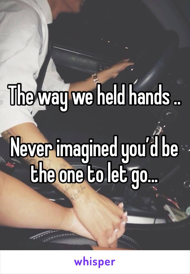 The way we held hands ..  Never imagined you'd be the one to let go...