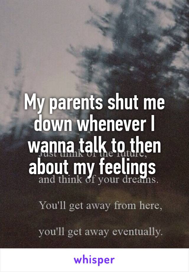 My parents shut me down whenever I wanna talk to then about my feelings