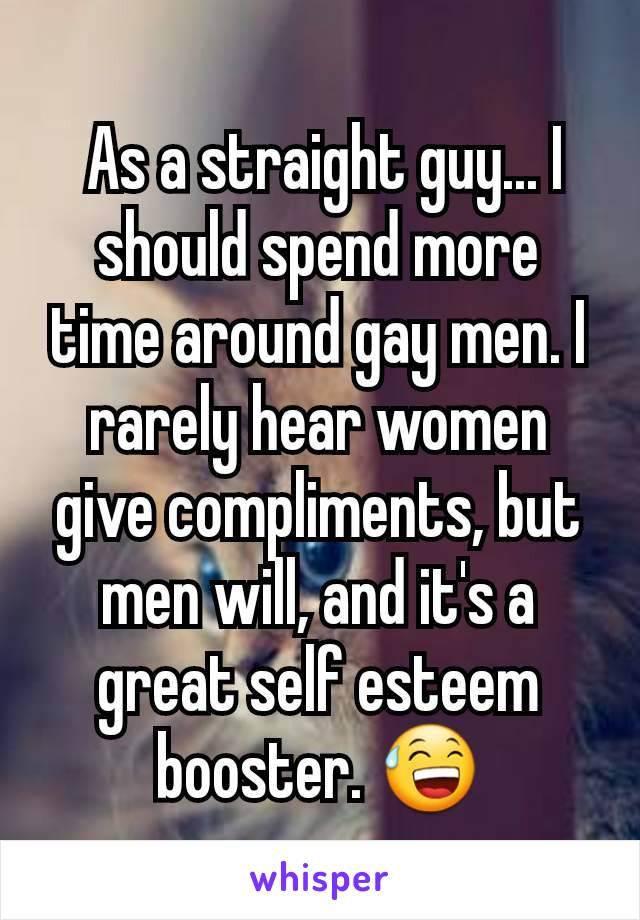 As a straight guy... I should spend more time around gay men. I rarely hear women give compliments, but men will, and it's a great self esteem booster. 😅