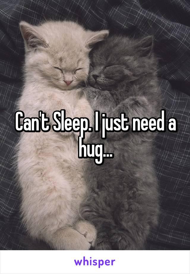 Can't Sleep. I just need a hug...