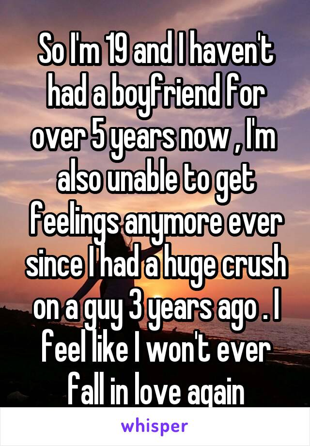 So I'm 19 and I haven't had a boyfriend for over 5 years now , I'm  also unable to get feelings anymore ever since I had a huge crush on a guy 3 years ago . I feel like I won't ever fall in love again