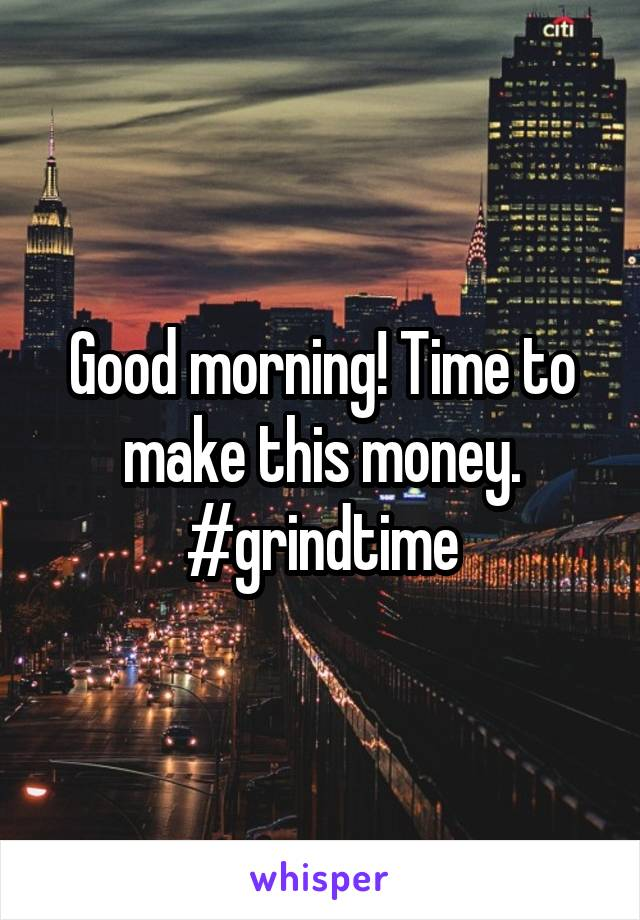 Good morning! Time to make this money. #grindtime