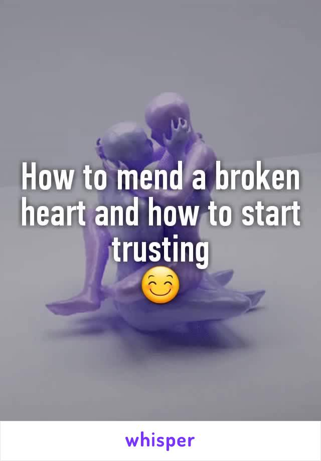 How to mend a broken heart and how to start trusting 😊