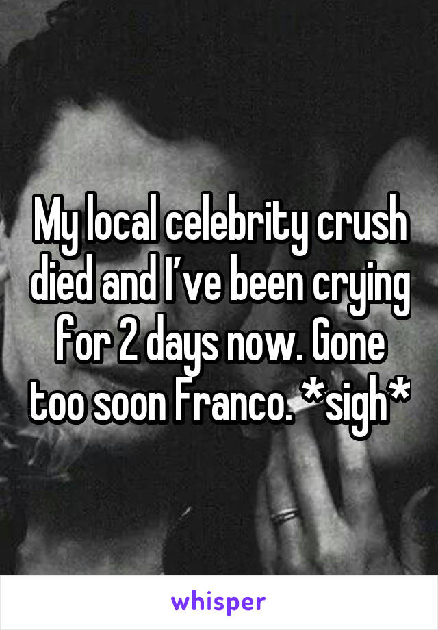 My local celebrity crush died and I've been crying for 2 days now. Gone too soon Franco. *sigh*