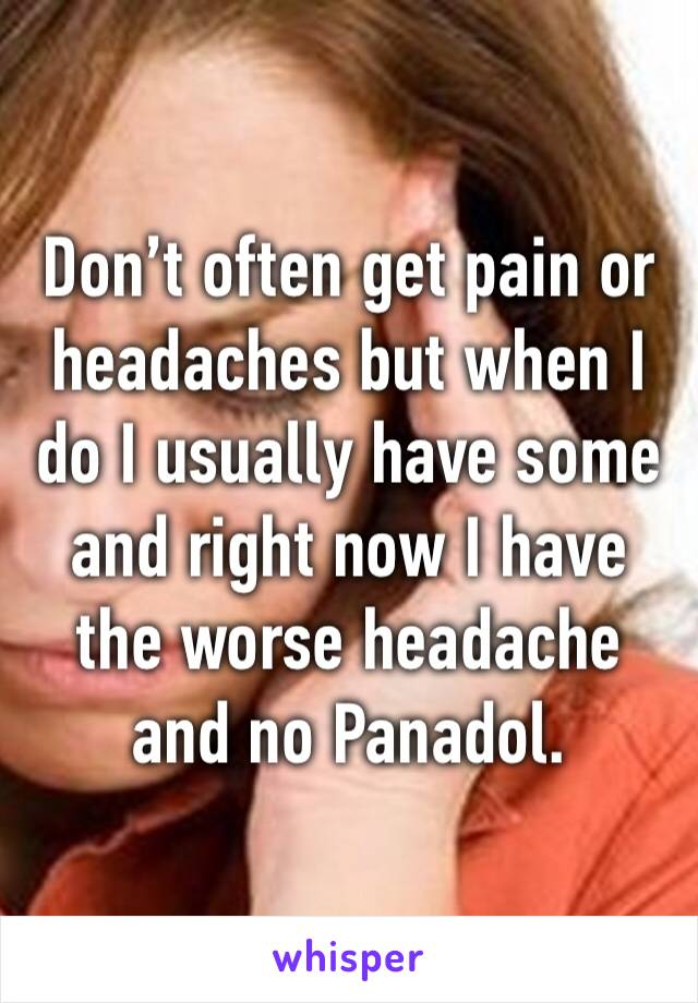 Don't often get pain or headaches but when I do I usually have some and right now I have the worse headache and no Panadol.