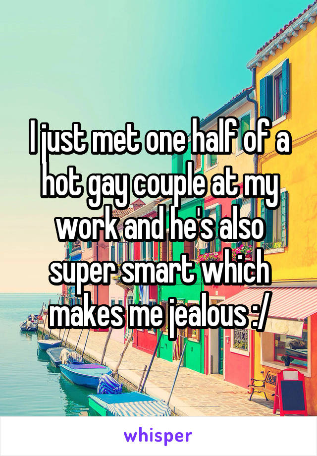 I just met one half of a hot gay couple at my work and he's also super smart which makes me jealous :/