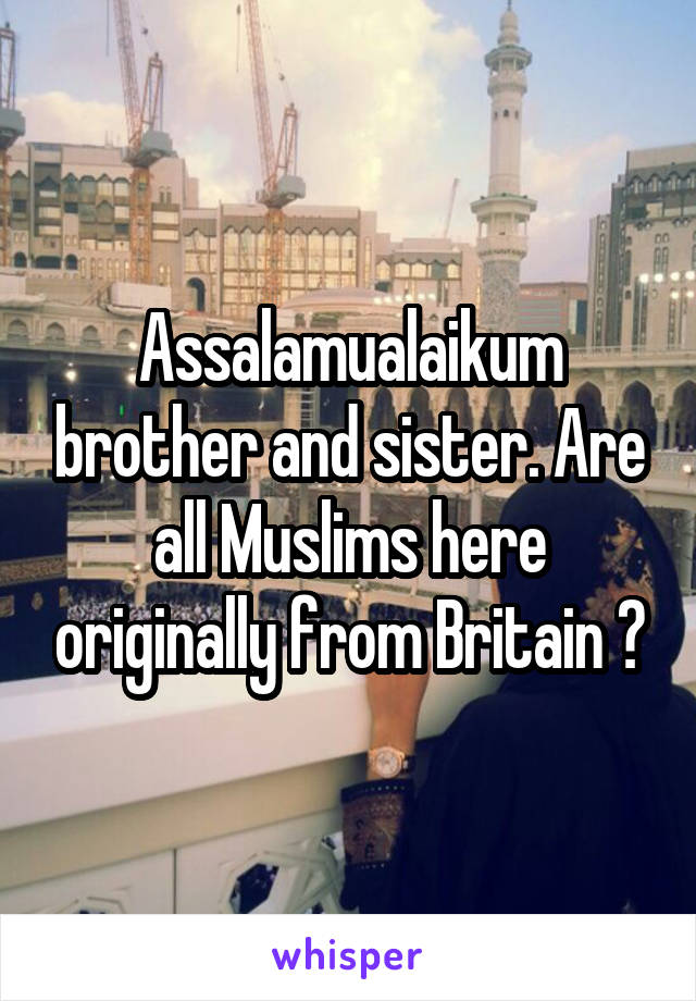 Assalamualaikum brother and sister. Are all Muslims here originally from Britain ?
