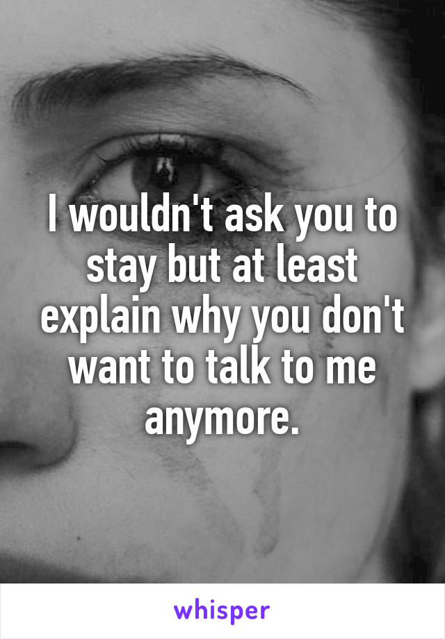 I wouldn't ask you to stay but at least explain why you don't want to talk to me anymore.
