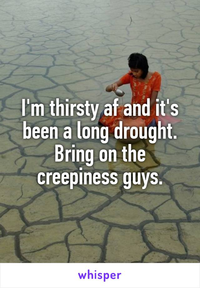 I'm thirsty af and it's been a long drought. Bring on the creepiness guys.