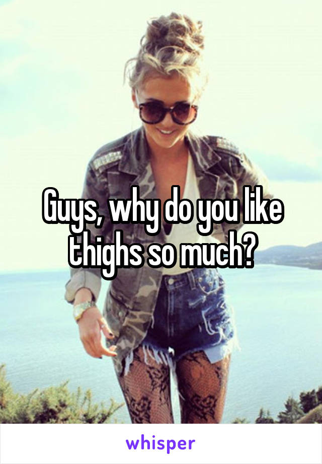 Guys, why do you like thighs so much?