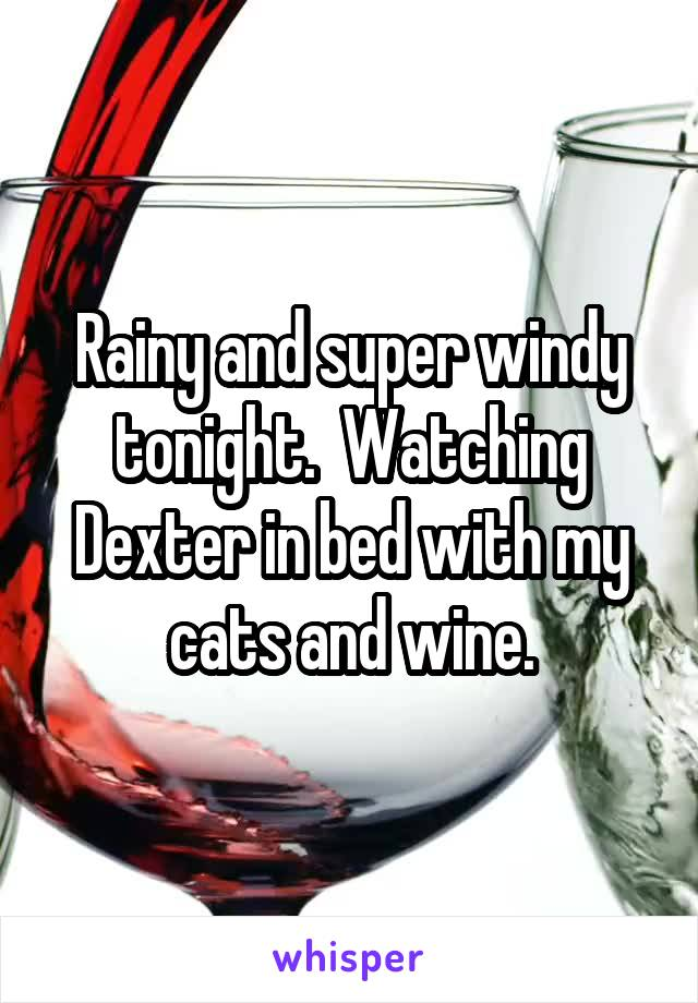 Rainy and super windy tonight.  Watching Dexter in bed with my cats and wine.