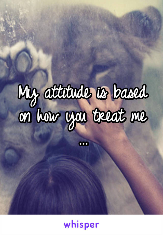 My attitude is based on how you treat me ...