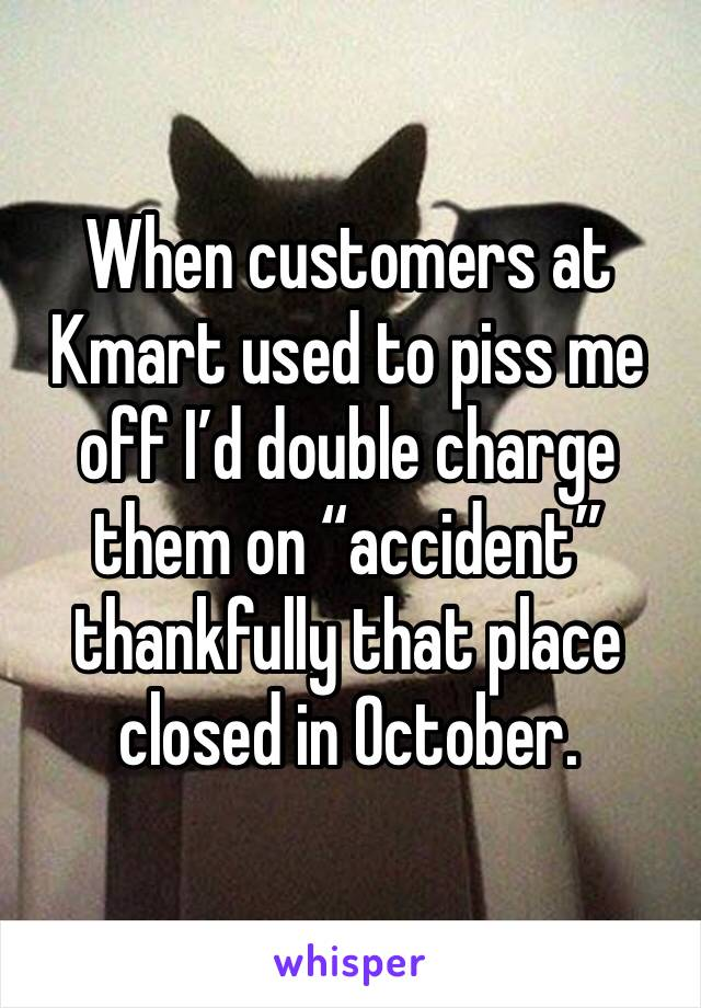 "When customers at Kmart used to piss me off I'd double charge them on ""accident"" thankfully that place closed in October."