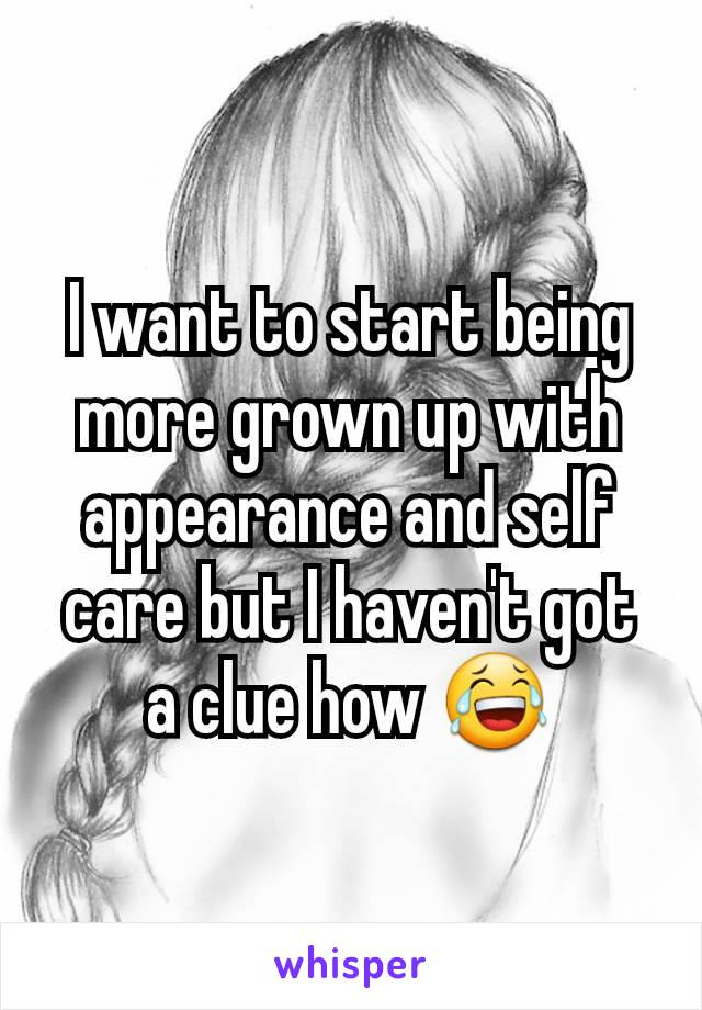 I want to start being more grown up with appearance and self care but I haven't got a clue how 😂