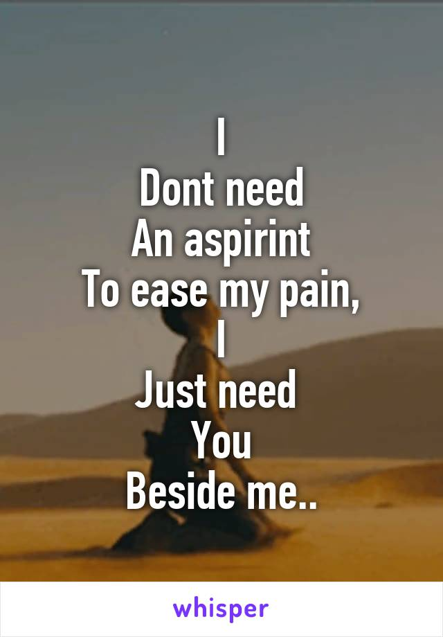 I Dont need An aspirint To ease my pain, I Just need  You Beside me..
