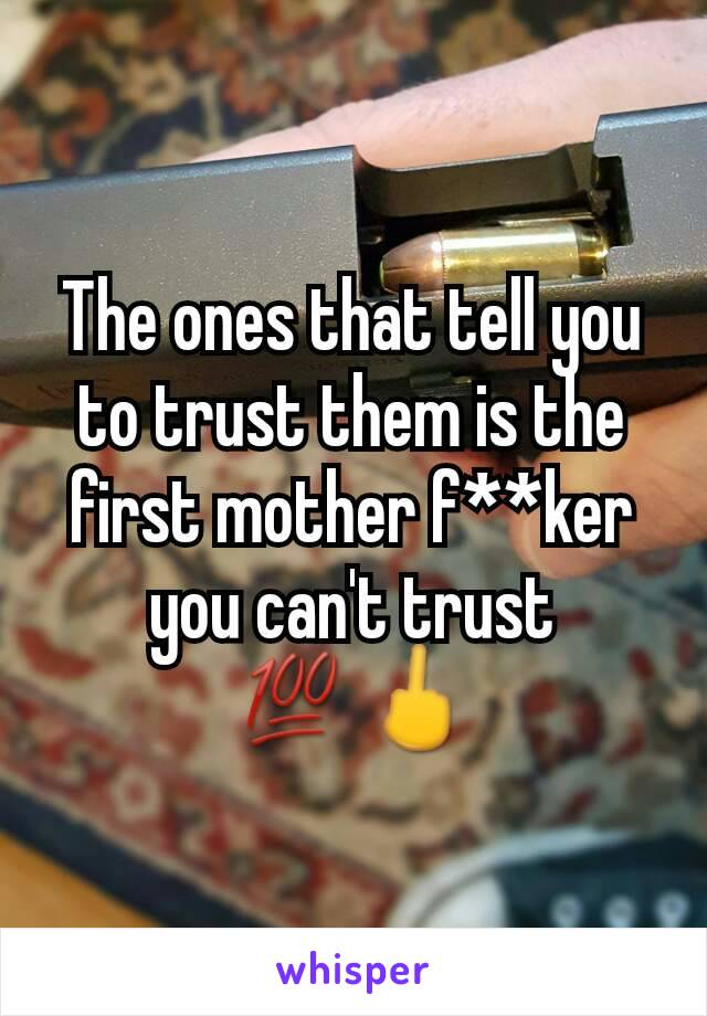 The ones that tell you to trust them is the first mother f**ker you can't trust 💯🖕