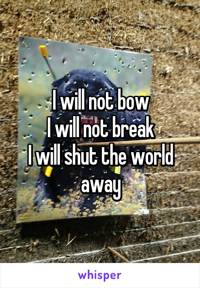 I will not bow I will not break I will shut the world away